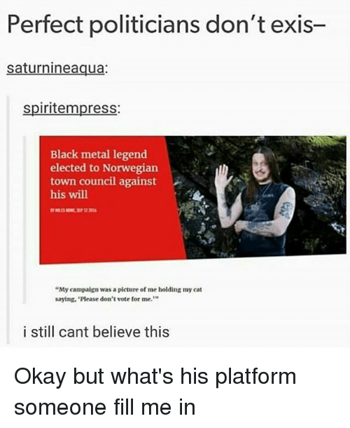 """Dont Vote: Perfect politicians don't exis-  saturnineaqua:  spiritempress:  Black metal legend  elected to Norwegian  town council against  his will  """"My campaign was a picture of me holding my cat  saying. Please don't vote for me.  i still cant believe this Okay but what's his platform someone fill me in"""