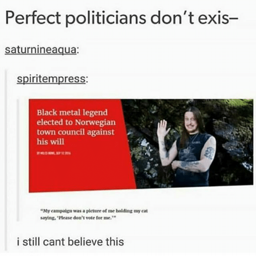 """Dont Vote: Perfect politicians don't exis-  saturnineaqua:  spiritempress:  Black metal legend  elected to Norwegian  town council against  his will  """"My campaign was a picture of me holding my cat  saying, 'Please don't vote for me.  9  i still cant believe this"""