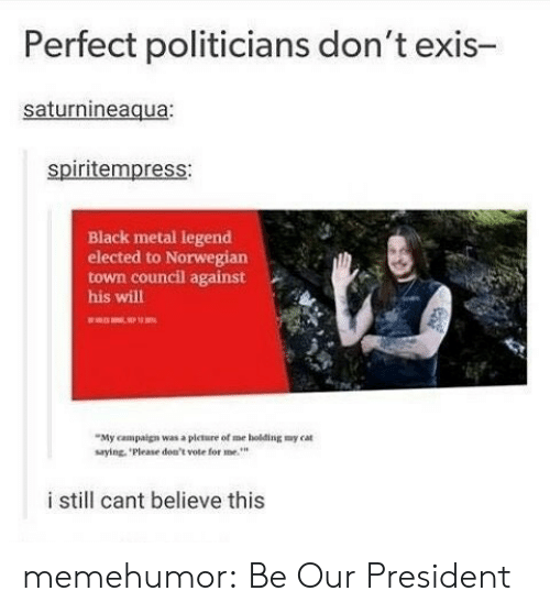 Dont Vote: Perfect politicians don't exis-  saturnineaqua:  spiritempress:  Black metal legend  elected to Norwegian  town council against  his will  My campaign was a picture of me holding my cat  saying, Please don't vote for me  i still cant believe this memehumor:  Be Our President
