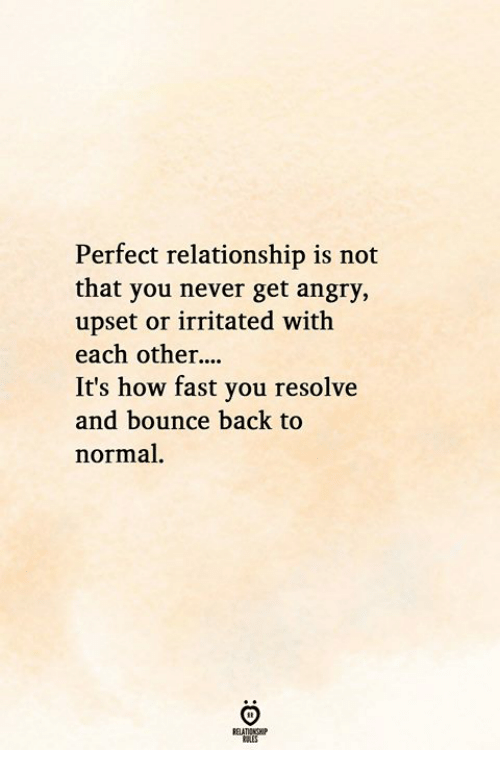 Bounce Back: Perfect relationship is not  that you never get angry,  upset or irritated with  each other  It's how fast you resolve  and bounce back to  normal