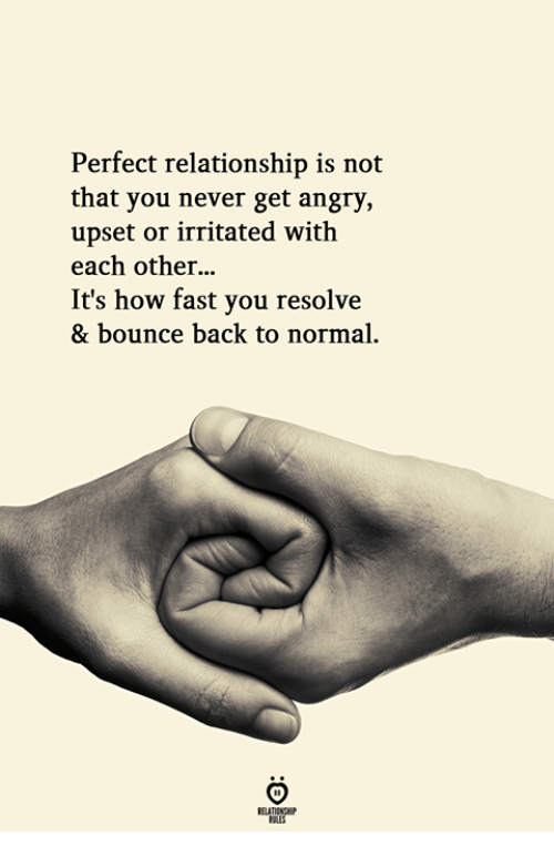 Bounce Back: Perfect relationship is not  that you never get angry,  upset or irritated with  each other...  It's how fast you resolve  & bounce back to normal