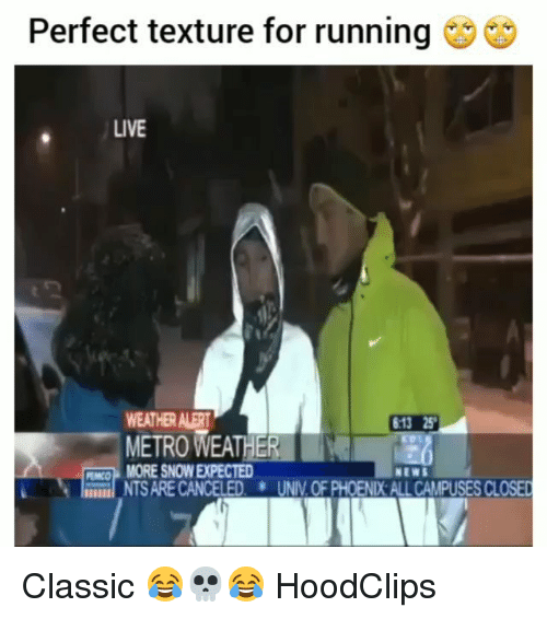texture: Perfect texture for running  LIVE  WEATHER ALER  METRO WEATHER  6:13 25  CO MORE SNOW EXPECTED  NTS ARE CANCELED UNIV.OF PHOENIX ALL CAMPUSES CLOSED  NEWS Classic 😂💀😂 HoodClips