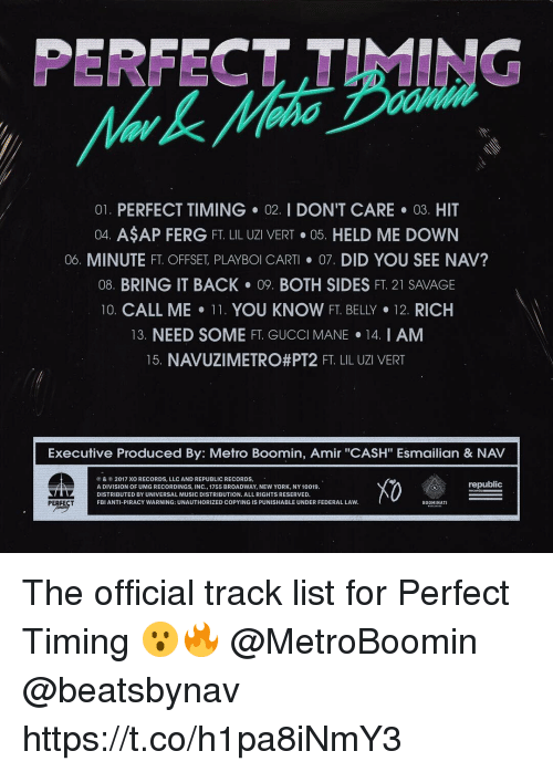 "Metro Boomin: PERFECT TIMING  01. PERFECT TIMING 02. I DON'T CARE 03. HIT  04. ASAP FERG FT. LIL UZI VERT·05. HELD ME DOWN  06. MINUTE FT. OFFSET PLAYBOI CART· 07, DID YOU SEE NAV?  08. BRING IT BACK 09. BOTH SIDES FT. 21 SAVAGE  10. CALL ME-11. YOU KNOW FT. BELLY·12 RICH  13. NEED SOME FT. GUCCI MANE 14. I AM  15 NAVUZI METRO#PT2 FT LIL UZI VERT  Executive Produced By: Metro Boomin, Amir ""CASH"" Esmailian & NAV  ⓟ & © 2017 XO RECORDS, LLC AND REPUBLIC RECORDS.  A DIVISION OF UMG RECORDINGS, INC., 1755 BROADWAY, NEW YORK, NY 10019  DISTRIBUTED BY UNIVERSAL MUSIC DISTRIBUTION. ALL RIGHTS RESERVED.  FBI ANTI-PIRACY WARNING: UNAUTHORIZED COPYING IS PUNISHABLE UNDER FEDERAL LAVW  X0  republic  BOOMINATI The official track list for Perfect Timing 😮🔥 @MetroBoomin @beatsbynav https://t.co/h1pa8iNmY3"