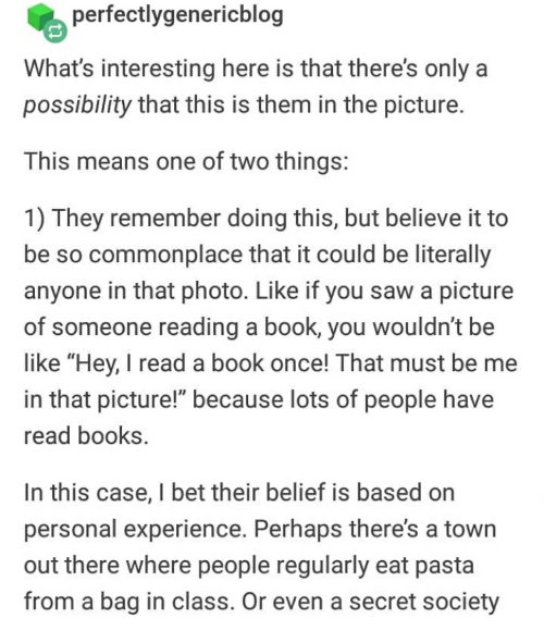 """Be Like, Books, and I Bet: perfectlygenericblog  What's interesting here is that there's only a  possibility that this is them in the picture.  This means one of two things:  1) They remember doing this, but believe it to  be so commonplace that it could be literally  anyone in that photo. Like if you saw a picture  of someone reading a book, you wouldn't be  like """"Hey, I read a book once! That must be me  in that picture!"""" because lots of people have  read books  In this case, I bet their belief is based on  personal experience. Perhaps there's a town  out there where people regularly eat pasta  from a bag in class. Or even a secret society"""