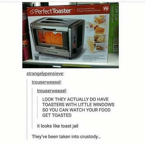 weasels: PerfectToaster  strangelypensieve:  trouserweasel:  trouser weasel:  TOASTERS WITH LITTLE WINDOWS  SO YOU CAN WATCH YOUR FOOD  GET TOASTED  it looks like toast jail  They've been taken into crustody.