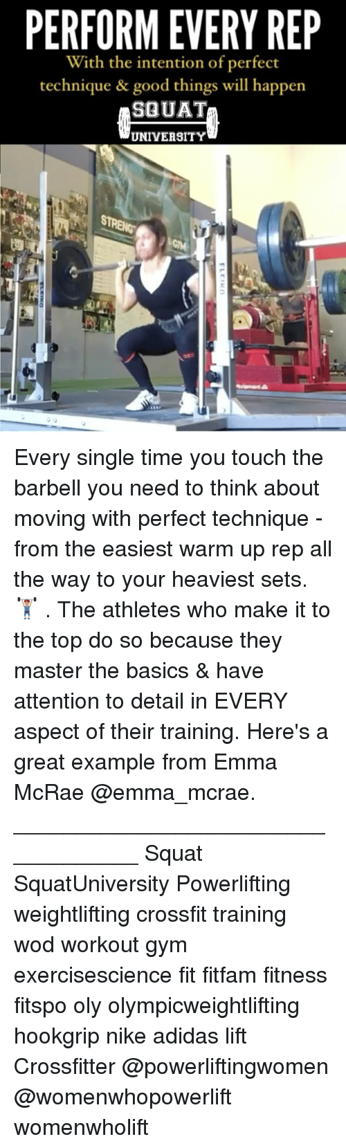 Adidas, Gym, and Memes: PERFORM EVERY REP  With the intention of perfect  technique & good things will happen  SQUAT  UNIVERSITY Every single time you touch the barbell you need to think about moving with perfect technique - from the easiest warm up rep all the way to your heaviest sets. 🏋🏽 . The athletes who make it to the top do so because they master the basics & have attention to detail in EVERY aspect of their training. Here's a great example from Emma McRae @emma_mcrae. ___________________________________ Squat SquatUniversity Powerlifting weightlifting crossfit training wod workout gym exercisescience fit fitfam fitness fitspo oly olympicweightlifting hookgrip nike adidas lift Crossfitter @powerliftingwomen @womenwhopowerlift womenwholift