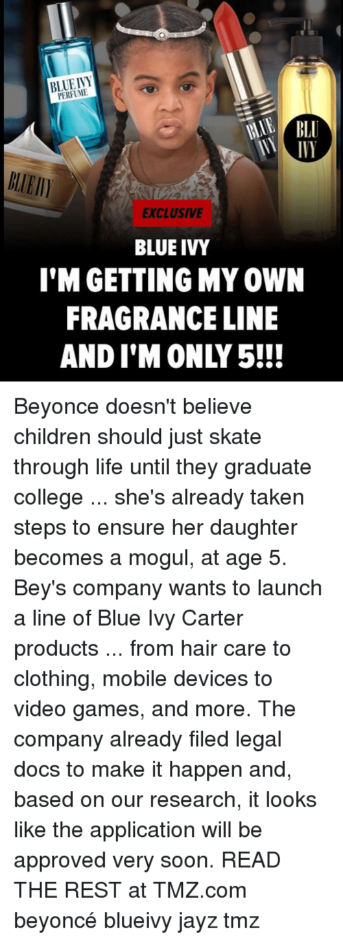 Blue Ivy: PERFUME  EXCLUSIVE  BLUE IVY  I'M GETTING MY 0WN  FRAGRANCE LINE Beyonce doesn't believe children should just skate through life until they graduate college ... she's already taken steps to ensure her daughter becomes a mogul, at age 5. Bey's company wants to launch a line of Blue Ivy Carter products ... from hair care to clothing, mobile devices to video games, and more. The company already filed legal docs to make it happen and, based on our research, it looks like the application will be approved very soon. READ THE REST at TMZ.com beyoncé blueivy jayz tmz