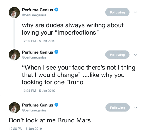 """Bruno Mars: Perfume Genius  @perfumegenius  Following  why are dudes always writing about  loving your """"imperfections""""  2:20 PM-5 Jan 2019   Perfume Genius  @perfumegenius  Following  """"When I see your face there's not I thing  that I would change"""" ....like why you  looking for one Bruno  12:25 PM-5 Jan 2019   Perfume Genius  @perfumegenius  Following  Don't look at me Bruno Mars  12:26 PM-5 Jan 2019"""