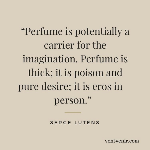 """potentially: """"Perfume is potentially a  carrier for the  imagination. Perfume is  thick; it is poison and  pure desire; it is eros in  99  person.""""  SERGE LUTENS  ventvenir.com"""