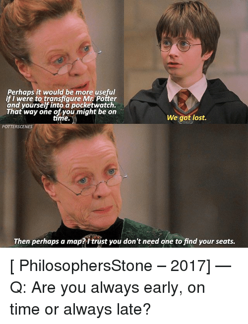 Memes, Lost, and Time: Perhaps it would be more useful  if I were to transfiqure Mr. Potter  and yourself into a pocketwatch.  That way one of you might be on  time.  We got lost.  POTTERSCEN  Then perhaps a map?itrust you don't need one to find your seats. [ PhilosophersStone – 2017] — Q: Are you always early, on time or always late?