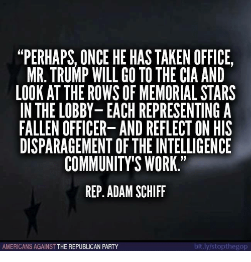 Memes, Republican Party, and 🤖: PERHAPS ONCE HEHAS TAKEN OFFICE  MR TRUMP WILL GO TO THE CIA AND  LOOK AT THE ROWS OF MEMORIAL STARS  IN THE LOBBY-EACH REPRESENTING A  FALLEN OFFICER- AND REFLECT ON HIS  DISPARAGEMENT OFTHEINTELLIGENCE  COMMUNITY'S WORK  REP. ADAM SCHIFF  it.ly/stopthegop  AMERICANS AGAINST  THE REPUBLICAN PARTY