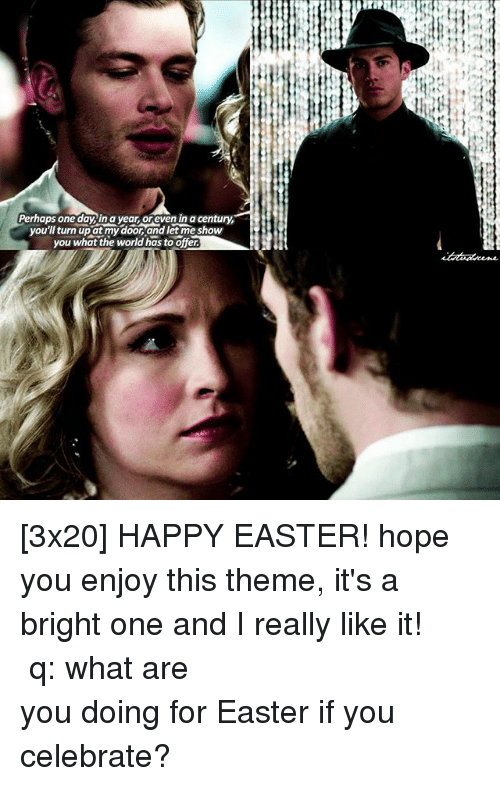 Easter, Memes, and Turn Up: Perhaps one day you'l turn up at my door and let me show  you what the world as to offer. [3x20] HAPPY EASTER! hope you enjoy this theme, it's a bright one and I really like it! ⠀⠀⠀⠀⠀⠀⠀⠀⠀⠀⠀⠀⠀⠀⠀⠀⠀⠀⠀⠀⠀⠀⠀⠀⠀⠀⠀⠀⠀⠀ q: what are you doing for Easter if you celebrate?