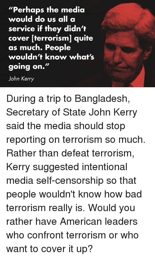 "Americanness: ""Perhaps the media  would do us  all a  service if they didn't  cover [terrorism] quite  as much. People  wouldn't know what's  going on.""  John Kerry During a trip to Bangladesh, Secretary of State John Kerry said the media should stop reporting on terrorism so much. Rather than defeat terrorism, Kerry suggested intentional media self-censorship so that people wouldn't know how bad terrorism really is. Would you rather have American leaders who confront terrorism or who want to cover it up?"