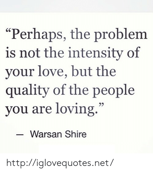 """intensity: Perhaps, the problem  is not the intensity of  your love, but the  quality of the people  you are loving.""""  25  Warsan Shire http://iglovequotes.net/"""
