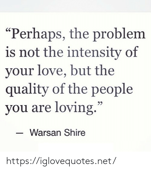 """perhaps: """"Perhaps, the problem  is not the intensity of  your love, but the  quality of the people  you are loving.""""  Warsan Shire https://iglovequotes.net/"""