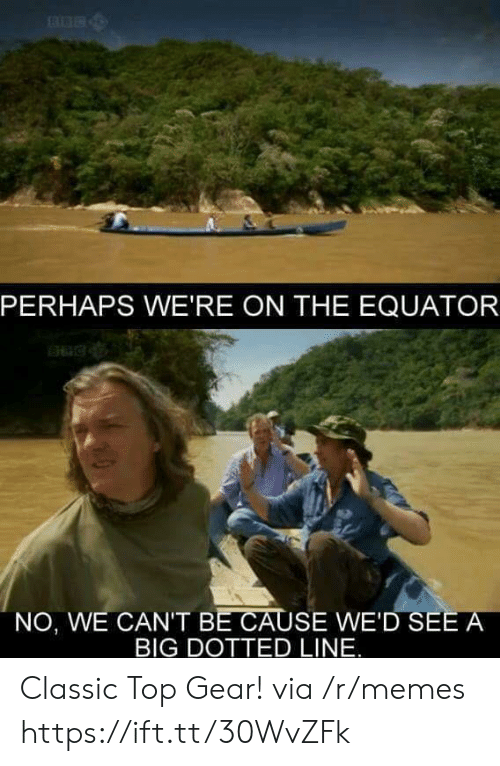 Top Gear: PERHAPS WE'RE ON THE EQUATOR  NO, WE CAN'T BE CAUSE WE'D SEE A  BIG DOTTED LINE. Classic Top Gear! via /r/memes https://ift.tt/30WvZFk