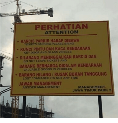 Lost, Time, and Indonesian (Language): PERHATIAN  ATTENTION  KARCIS PARKIR HARAP DIBAWA  TICKETS PARKING PLEASE BRING  KUNCI PINTU DAN KACA KENDARAAN  DILARANG MENINGGALKAN KARCIS DAN  BARANG BERHARGA DIDALAM KENDARAAN  BARANG HILANG/RUSAK BUKAN TANGGUNG  JAWAB MANAGEMENT  KEY DOOR AND GLASS VEHICLE  DO NOT LEAVE TICKETS AND  VALUABLE GOODS IN VEHICLES  LOST/DAMAGED ITS NOT ANY TIME  MANAGEMENT  JAWA TIMUR PARK3  ANSWER MANAGEMENT