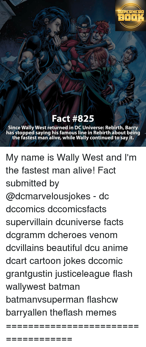 Fastest Man Alive: PERHERO  BOOK  Fact #825  Since Wally West returned in DC Universe: Rebirth, Barry  has stopped saying his famous line in Rebirth about being  the fastest man alive, while Wally continued to say it. My name is Wally West and I'm the fastest man alive! Fact submitted by @dcmarvelousjokes - dc dccomics dccomicsfacts supervillain dcuniverse facts dcgramm dcheroes venom dcvillains beautiful dcu anime dcart cartoon jokes dccomic grantgustin justiceleague flash wallywest batman batmanvsuperman flashcw barryallen theflash memes ====================================