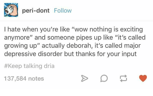 """Growing Up, Wow, and Major: peri-dont Follow  I hate when you're like """"wow nothing is exciting  anymore"""" and someone pipes up like """"it's called  growing up"""" actually deborah, it's called major  depressive disorder but thanks for your input  #Keep talking dria  137,584 notes"""