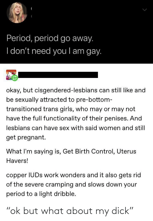 """functionality: Period, period go away.  I don't need you l am gay.  okay, but cisgendered-lesbians can still like and  be sexually attracted to pre-bottom-  transitioned trans girls, who may or may not  have the full functionality of their penises. And  lesbians can have sex with said women and still  get pregnant.  What I'm saying is, Get Birth Control, Uterus  Havers!  copper IUDS work wonders and it also gets rid  of the severe cramping and slows down your  period to a light dribble. """"ok but what about my dick"""""""