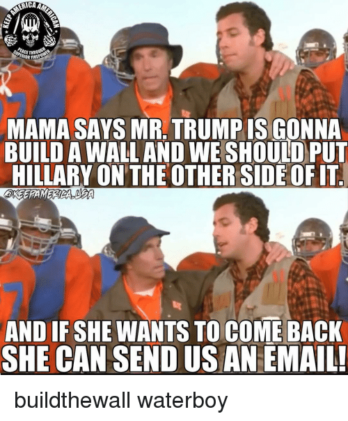 Mr Trump: PERIOR FIREPD  MAMA SAYS MR. TRUMP IS GONNA  HILLARY ON THE OTHERSIDE OF IT  AND IF SHE WANTS TO COME BACK  SHE CAN SEND US AN EMAIL! buildthewall waterboy