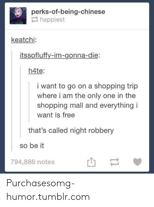 i am the only one: perks-of-being-chinese  happiest  keatchi  itssofluffy-im-gonna-die:  h4te:  i want to go on a shopping trip  where i am the only one in the  shopping mall and everything i  want is free  that's called night robbery  so be it  794,886 notes Purchasesomg-humor.tumblr.com