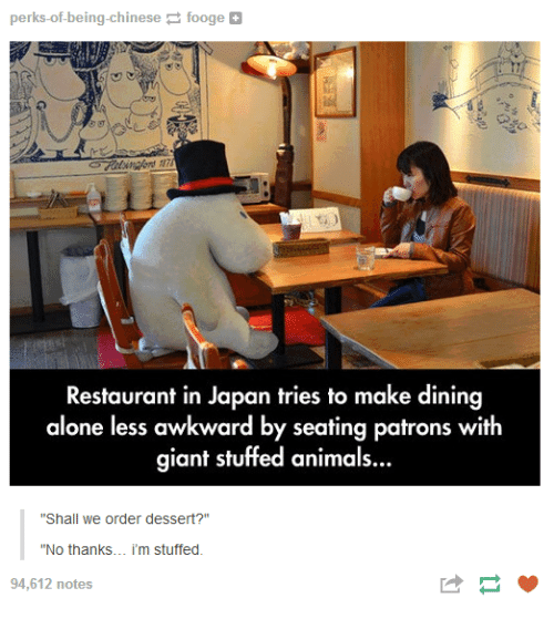 "Being Alone, Animals, and Awkward: perks-of-being-chinesefooge  Restaurant in Japan tries to make dining  alone less awkward by seating patrons with  giant stuffed animals..  ""Shall we order dessert?""  ""No thanks... i'm stuffed.  94,612 notes"