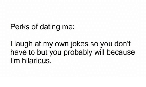 Perks of dating me i laugh at my own jokes for kids