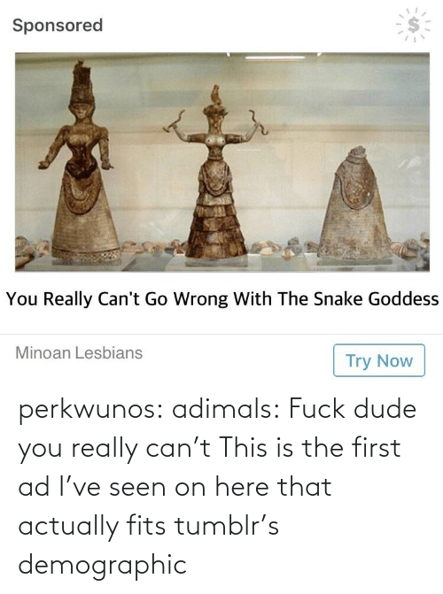 Actually: perkwunos: adimals: Fuck dude you really can't  This is the first ad I've seen on here that actually fits tumblr's demographic