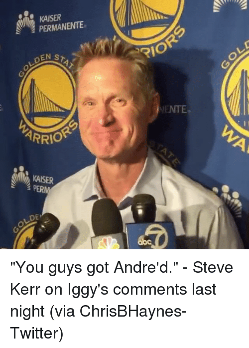 "Sports, Kaiser, and Steve Kerr: PERMANENTE  STAT  EN ARRIO  KAISER  OLDE,  RIO ""You guys got Andre'd."" - Steve Kerr on Iggy's comments last night (via ChrisBHaynes-Twitter)"