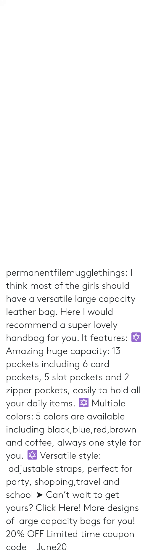 versatile: permanentfilemugglethings:  I think most of the girls should have a versatile large capacity leather bag. Here I would recommend a super lovely handbag for you. It features: ✡ Amazing huge capacity: 13 pockets including 6 card pockets, 5 slot pockets and 2 zipper pockets, easily to hold all your daily items. ✡ Multiple colors: 5 colors are available including black,blue,red,brown and coffee, always one style for you. ✡ Versatile style:  adjustable straps, perfect for party, shopping,travel and school ➤ Can't wait to get yours? Click Here! More designs of large capacity bags for you! 20% OFF Limited time coupon code : June20
