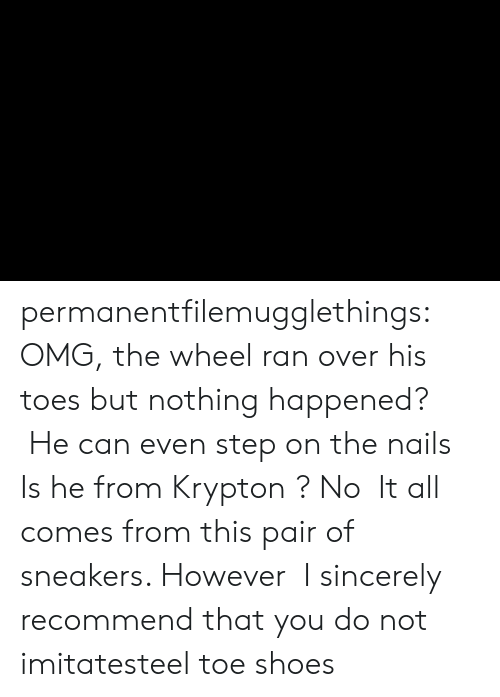 Nails: permanentfilemugglethings:  OMG, the wheel ran over his toes but nothing happened?  He can even step on the nails,Is he from Krypton ? No,It all comes from this pair of sneakers. However,I sincerely recommend that you do not imitatesteel toe shoes