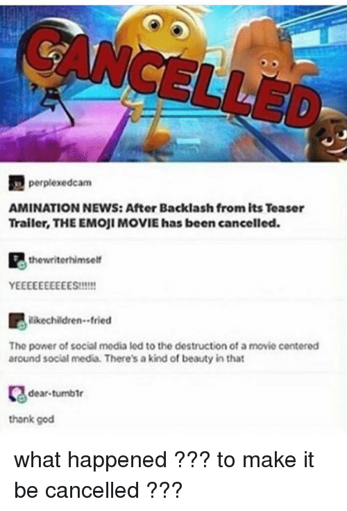 Emoji, Ironic, and Social Media: perplexedcam  AMINATION NEWS: After Backlash from its Teaser  Trailer, THE EMoji MOVIE has been cancelled.  the writerhimself  YEEEEEEEEEES!!!!!!  ilike children. fried  The power of social media led to the dostruction of a movie contered  around social media. There's akind of beauty in that  dear tumblr  thank god what happened ??? to make it be cancelled ???
