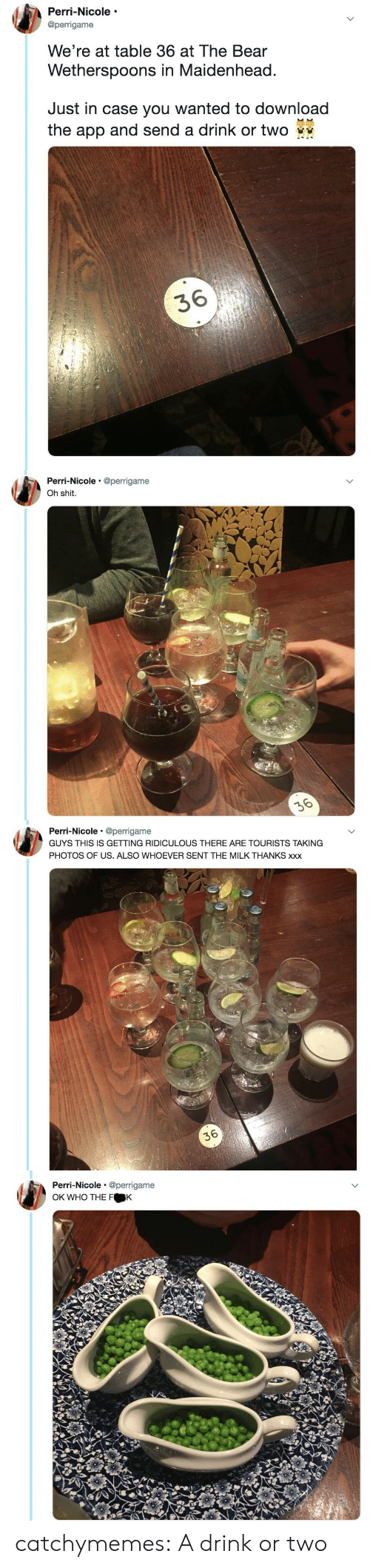 perri: Perri-Nicole  @perrigame  We're at table 36 at The Bear  Wetherspoons in Maidenhead  Just in case you wanted to download  the app and send a drink or two  36   Perri-Nicole @perrigame  Oh shit.   Perri-Nicole @perrigame  GUYS THIS IS GETTING RIDICULOUS THERE ARE TOURISTS TAKING  PHOTOS OF US. ALSO WHOEVER SENT THE MILK THANKS xxx  36   Perri-Nicole @perrigame  OK WHO THE F K catchymemes: A drink or two