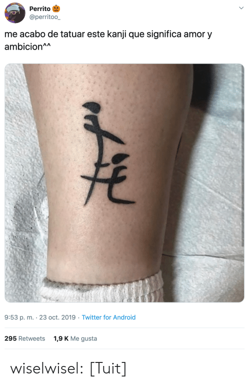 Me Gusta: Perrito  @perritoo_  me acabo de tatuar este kanji que significa amor y  ambicion^A  9:53 p. m. 23 oct. 2019 Twitter for Android  1,9 K Me gusta  295 Retweets wiselwisel: [Tuit]