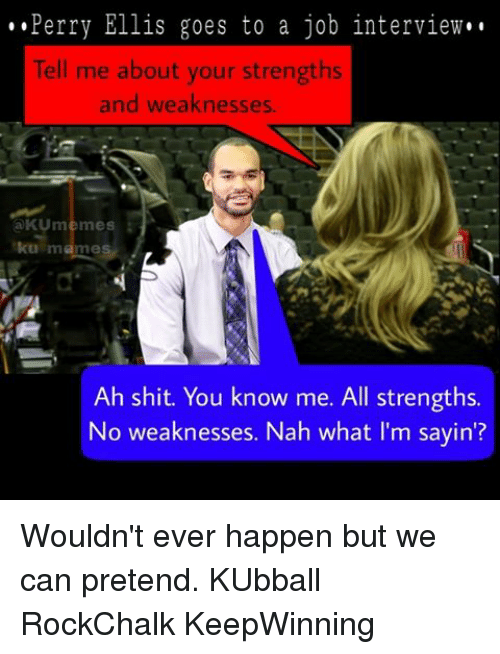 Kansas University Memes: Perry Ellis goes to a job interview.  Tell me about your strengths  and weaknesses  a KUmemes  ku mames  Ah shit. You know me. All strengths.  No weaknesses. Nah what I'm sayin'? Wouldn't ever happen but we can pretend. KUbball RockChalk KeepWinning