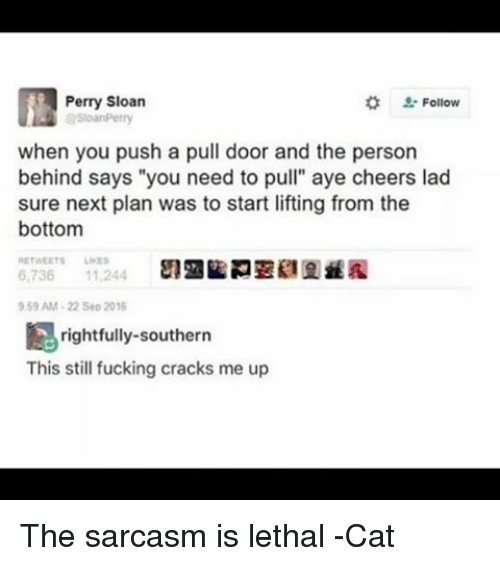 """Fucking, Memes, and Sarcasm: Perry Sloan  Follow  when you push a pull door and the person  behind says """"you need to pull"""" aye cheers lad  sure next plan was to start lifting from the  bottom  6,736  11,244  959 AM 22 Sep 2016  rightfully southern  This still fucking cracks me up The sarcasm is lethal -Cat"""
