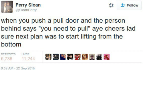 """Cheers, Next, and Push: Perry Sloan  @SloanPerry  Follow  when you push a pull door and the person  behind says """"you need to pull"""" aye cheers lad  sure next plan was to start lifting from the  bottom  RETWEETS  LIKES  6,736 11,244  9:59 AM-22 Sep 2016"""