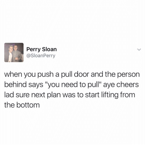 """Cheers, Next, and Push: Perry Sloan  @SloanPerry  when you push a pull door and the persor  behind says """"you need to pull"""" aye cheers  lad sure next plan was to start lifting from  the bottom"""