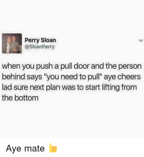 "perri: Perry Sloan  @SloanPerry  when you push a pull door and the person  behind says ""you need to pull"" aye cheers  lad sure next plan Was to start lifting from  the bottom Aye mate 👍"