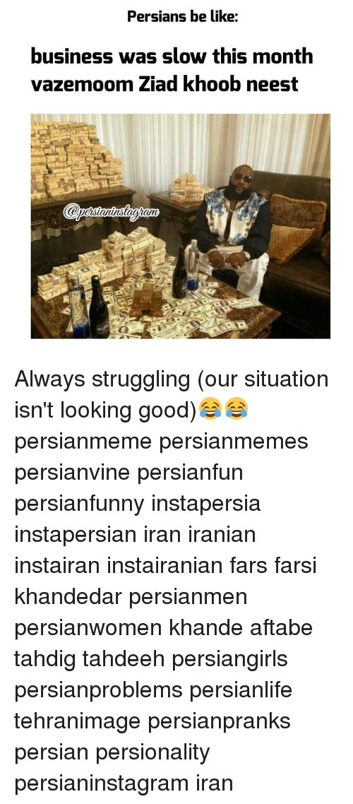Be Like, Memes, and Struggle: Persians be like:  business was slow this month  om ziad khoob neest Always struggling (our situation isn't looking good)😂😂 persianmeme persianmemes persianvine persianfun persianfunny instapersia instapersian iran iranian instairan instairanian fars farsi khandedar persianmen persianwomen khande aftabe tahdig tahdeeh persiangirls persianproblems persianlife tehranimage persianpranks persian persionality persianinstagram iran