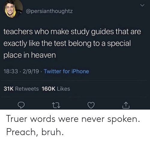 preach: @persianthoughtz  teachers who make study guides that are  exactly like the test belong to a special  place in heaven  18:33 2/9/19 Twitter for iPhone  31K Retweets 160K Likes Truer words were never spoken. Preach, bruh.