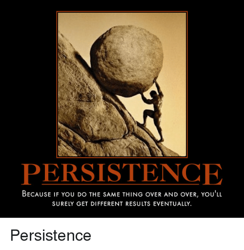 Persistence Motivational Quotes: PERSISTENCE BECAUSE IF You DO THE SAME THING OvER AND OVER