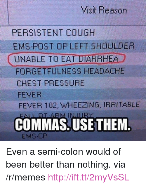 "Diarrhea: PERSISTENT COUGH  EMS-POST OP LEFT SHOULDER  UNABLE TO EAT DIARRHEA  FORGETFULNESS HEADACHE  CHEST PRESSURE  FEVER  FEVER 102, WHEEZING, IRRITABLE  COMMAS.USE THEM  EMS-CP <p>Even a semi-colon would of been better than nothing. via /r/memes <a href=""http://ift.tt/2myVsSL"">http://ift.tt/2myVsSL</a></p>"