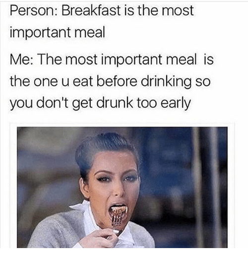 Drinking, Drunk, and Breakfast: Person: Breakfast is the most  important meal  Me: The most important meal is  the one u eat before drinking so  you don't get drunk too early