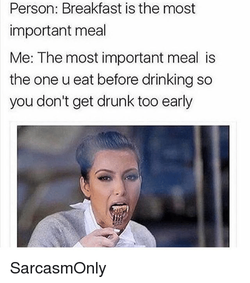 Drinking, Drunk, and Funny: Person: Breakfast is the most  important meal  Me: The most important meal is  the one u eat before drinking so  you don't get drunk too early SarcasmOnly