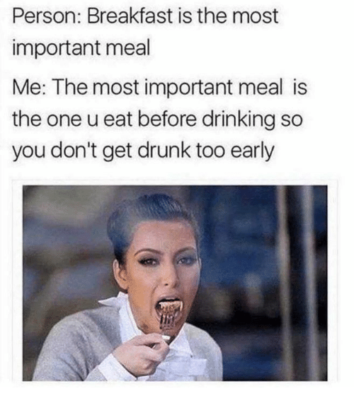 Dank, Drinking, and Drunk: Person: Breakfast is the most  important meal  Me: The most important meal is  the one u eat before drinking so  you don't get drunk too early
