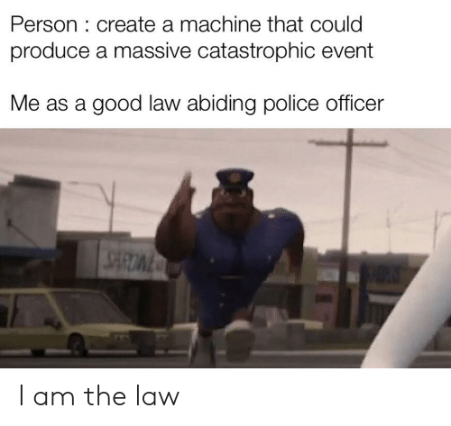 I Am The Law: Person: create a machine that could  produce a massive catastrophic event  Me as a good law abiding police officer I am the law