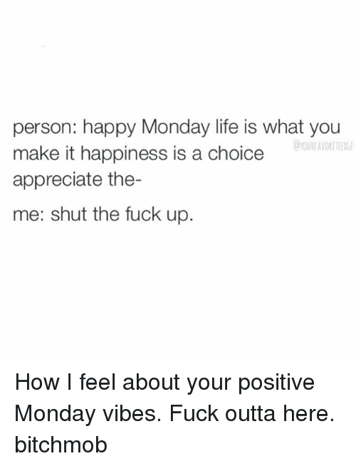 Positive Monday: person: happy Monday life is what you  make it happiness is a choice  appreciate the-  me: shut the fuck up. How I feel about your positive Monday vibes. Fuck outta here. bitchmob