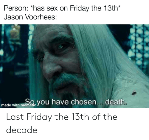 jason voorhees: Person: *has sex on Friday the 13th*  Jason Voorhees:  So  made with memade you have chosen... death. Last Friday the 13th of the decade